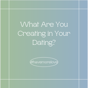 marriage, dating, love, midlife dating, what are you creating in your dating? mindset
