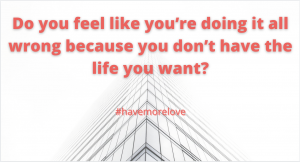 Are you afraid you're doing something wrong because you don't have the life you want yet? Love, marriage, relationships, dating, trying new things