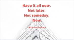 Have it all now, don't wait, you create all you want in life, love, dating, relationships, marriage